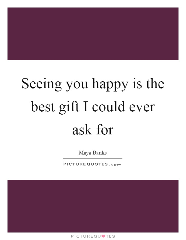 Seeing you happy is the best gift I could ever ask for Picture Quote #1
