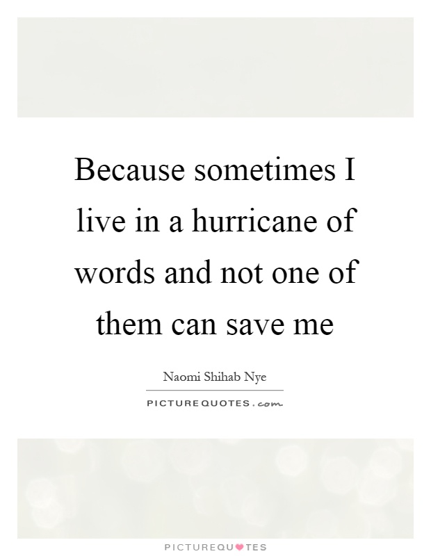 Because sometimes I live in a hurricane of words and not one of them can save me Picture Quote #1