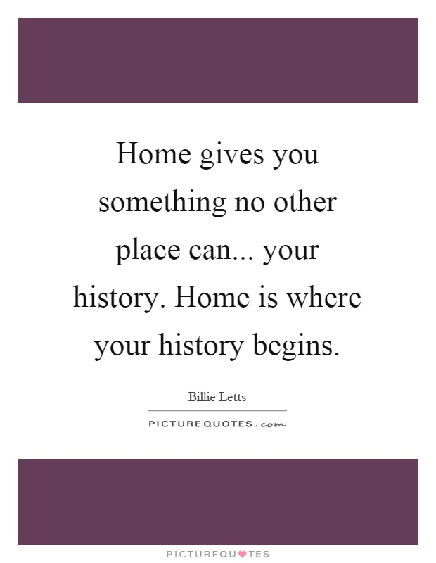 Home gives you something no other place can... your history. Home is where your history begins Picture Quote #1