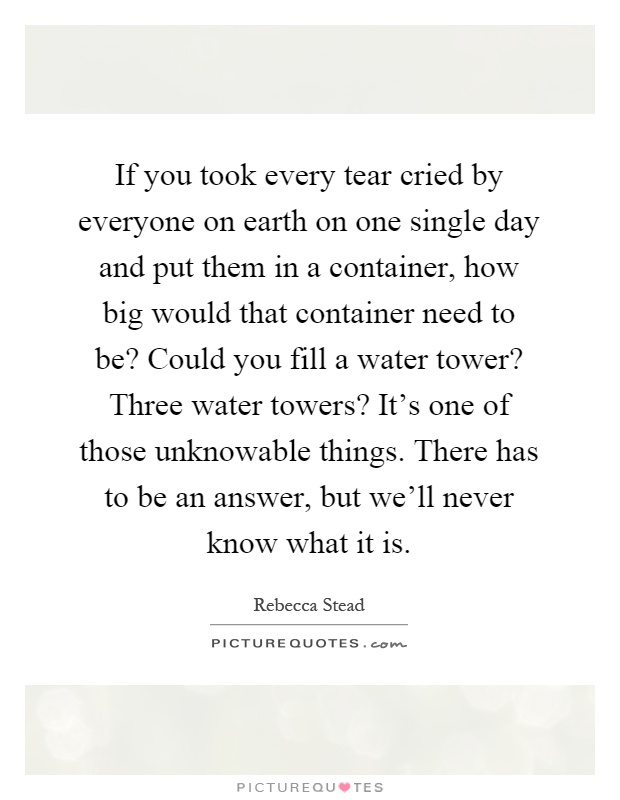 If you took every tear cried by everyone on earth on one single day and put them in a container, how big would that container need to be? Could you fill a water tower? Three water towers? It's one of those unknowable things. There has to be an answer, but we'll never know what it is Picture Quote #1