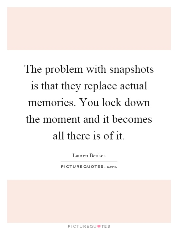 The problem with snapshots is that they replace actual memories. You lock down the moment and it becomes all there is of it Picture Quote #1