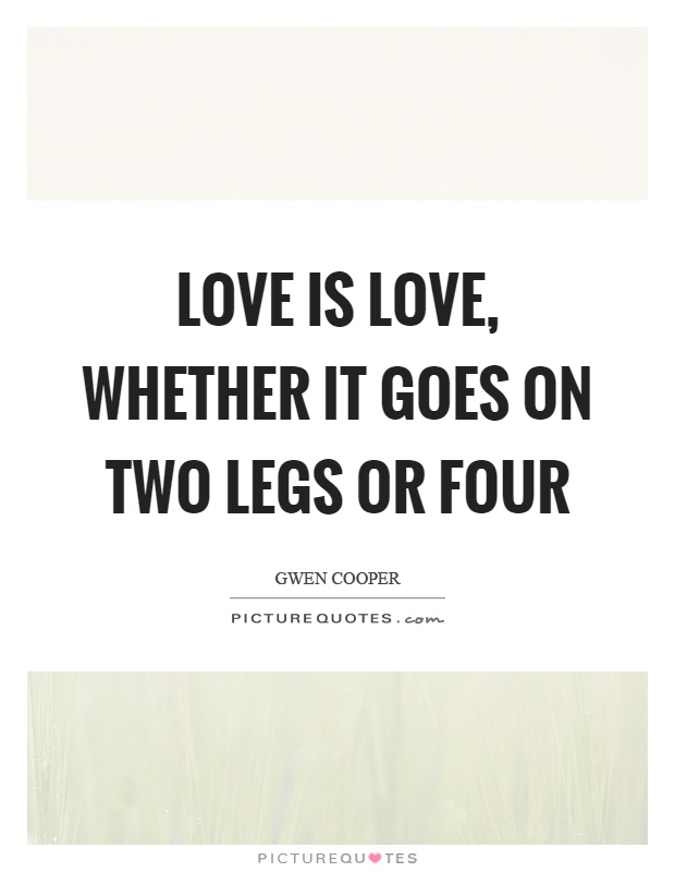 Love is love, whether it goes on two legs or four Picture Quote #1