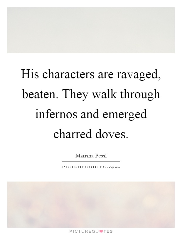 His characters are ravaged, beaten. They walk through infernos and emerged charred doves Picture Quote #1