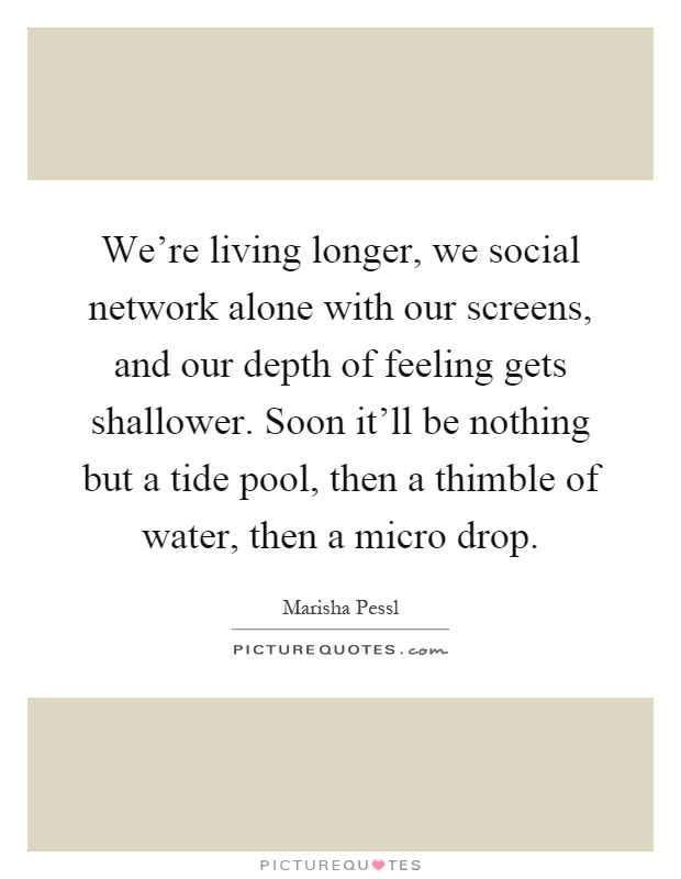 We're living longer, we social network alone with our screens, and our depth of feeling gets shallower. Soon it'll be nothing but a tide pool, then a thimble of water, then a micro drop Picture Quote #1