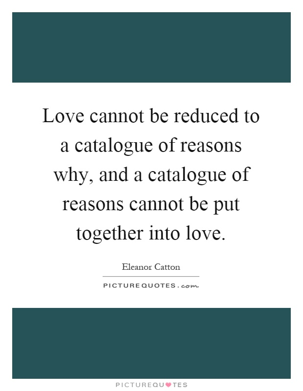 Love cannot be reduced to a catalogue of reasons why, and a catalogue of reasons cannot be put together into love Picture Quote #1