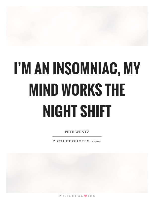 I'm an insomniac, my mind works the night shift Picture Quote #1