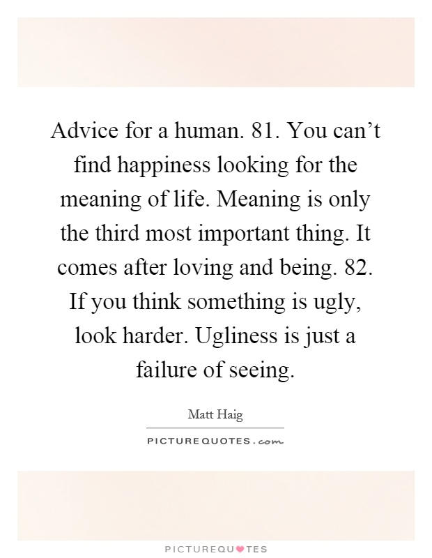 Advice for a human. 81. You can't find happiness looking for the meaning of life. Meaning is only the third most important thing. It comes after loving and being. 82. If you think something is ugly, look harder. Ugliness is just a failure of seeing Picture Quote #1