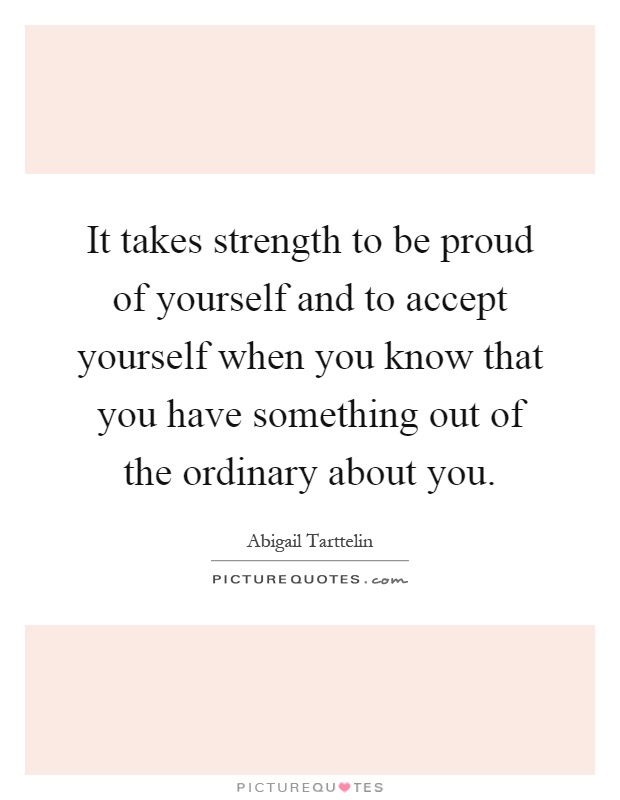 It takes strength to be proud of yourself and to accept yourself when you know that you have something out of the ordinary about you Picture Quote #1