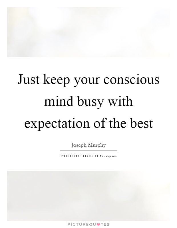 Just keep your conscious mind busy with expectation of the best Picture Quote #1