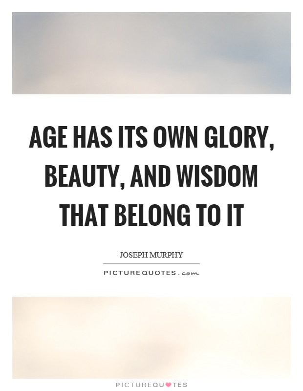 Age has its own glory, beauty, and wisdom that belong to it Picture Quote #1