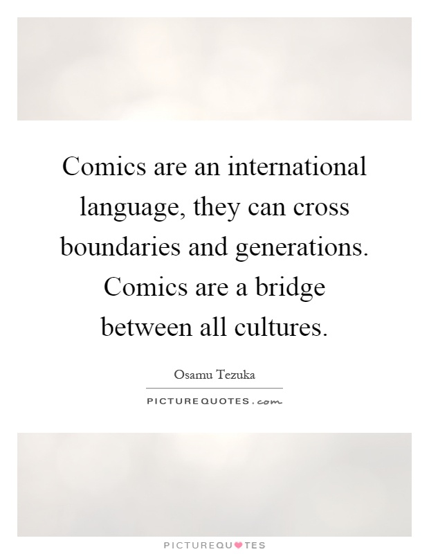 Comics are an international language, they can cross boundaries and generations. Comics are a bridge between all cultures Picture Quote #1