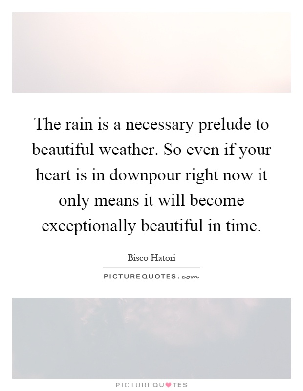 The rain is a necessary prelude to beautiful weather. So even if your heart is in downpour right now it only means it will become exceptionally beautiful in time Picture Quote #1