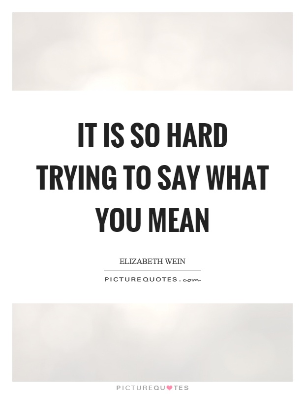It is so hard trying to say what you mean Picture Quote #1