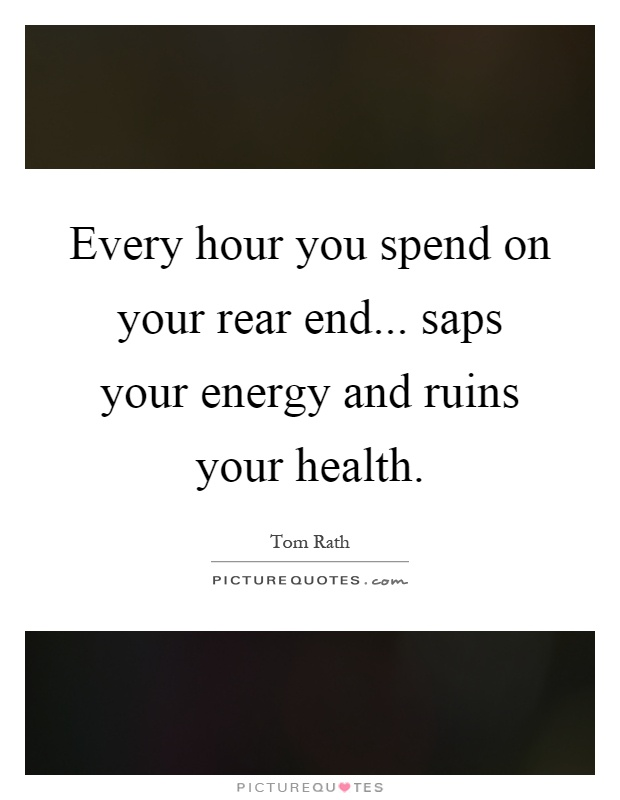 Every hour you spend on your rear end... saps your energy and ruins your health Picture Quote #1