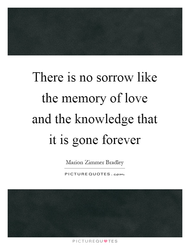 There is no sorrow like the memory of love and the knowledge that it is gone forever Picture Quote #1