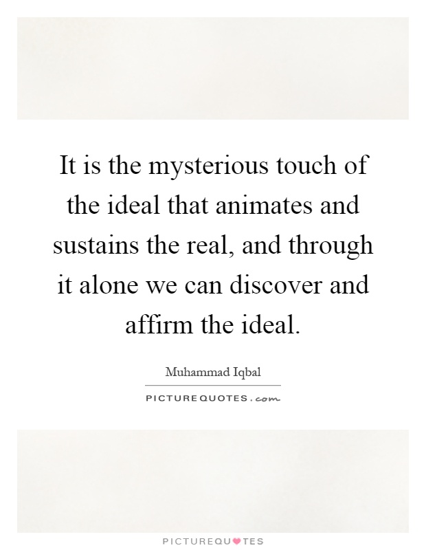 It is the mysterious touch of the ideal that animates and sustains the real, and through it alone we can discover and affirm the ideal Picture Quote #1