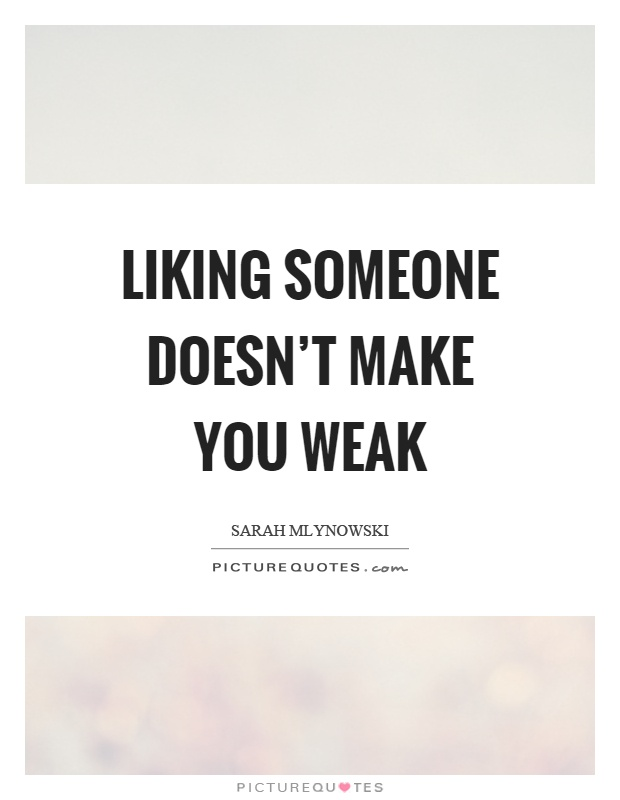 Liking someone doesn't make you weak Picture Quote #1