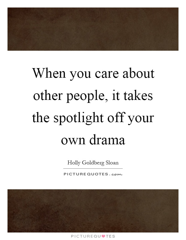 When you care about other people, it takes the spotlight off your own drama Picture Quote #1