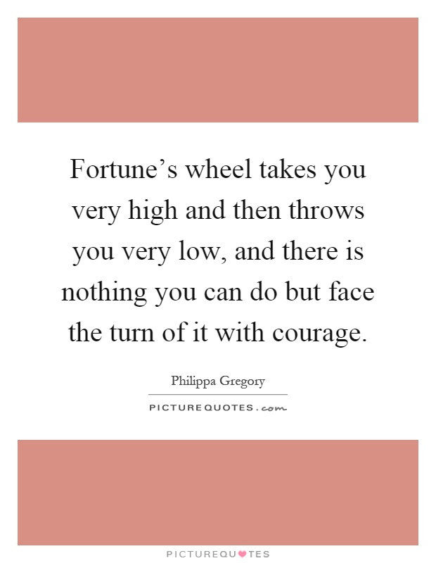 Fortune's wheel takes you very high and then throws you very low, and there is nothing you can do but face the turn of it with courage Picture Quote #1