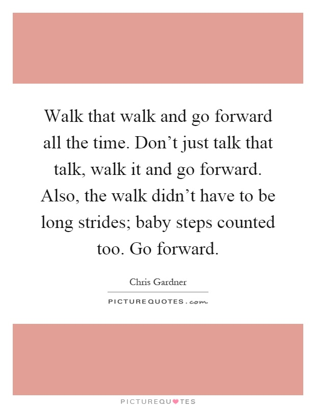 Walk that walk and go forward all the time. Don't just talk that talk, walk it and go forward. Also, the walk didn't have to be long strides; baby steps counted too. Go forward Picture Quote #1