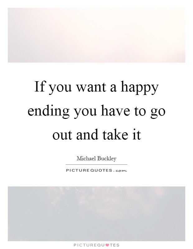 If you want a happy ending you have to go out and take it Picture Quote #1