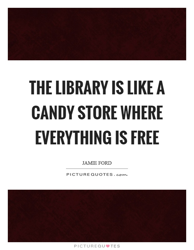 The library is like a candy store where everything is free Picture Quote #1