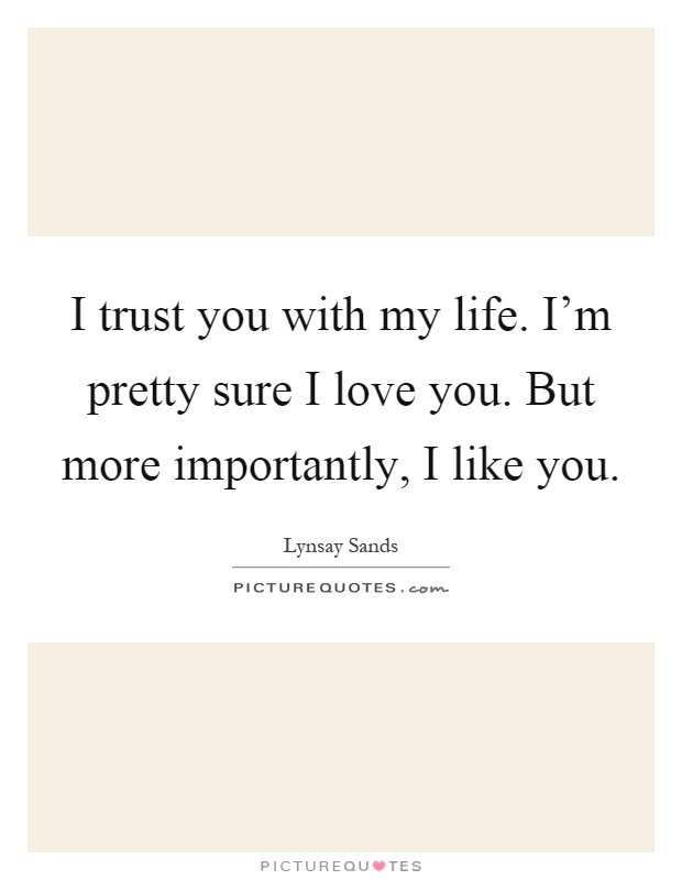 I trust you with my life. I'm pretty sure I love you. But more importantly, I like you Picture Quote #1