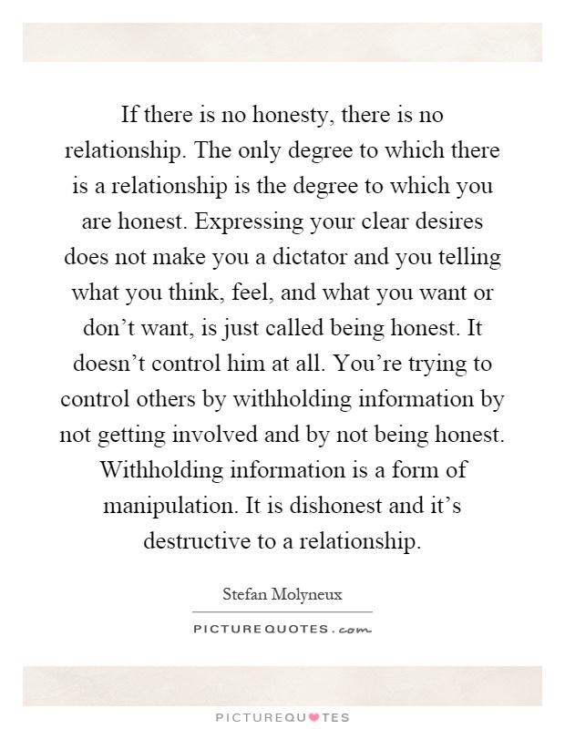 If there is no honesty, there is no relationship. The only degree to which there is a relationship is the degree to which you are honest. Expressing your clear desires does not make you a dictator and you telling what you think, feel, and what you want or don't want, is just called being honest. It doesn't control him at all. You're trying to control others by withholding information by not getting involved and by not being honest. Withholding information is a form of manipulation. It is dishonest and it's destructive to a relationship Picture Quote #1
