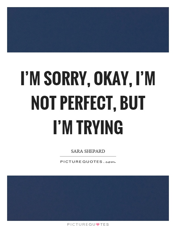 I'm sorry, okay, I'm not perfect, but I'm trying Picture Quote #1