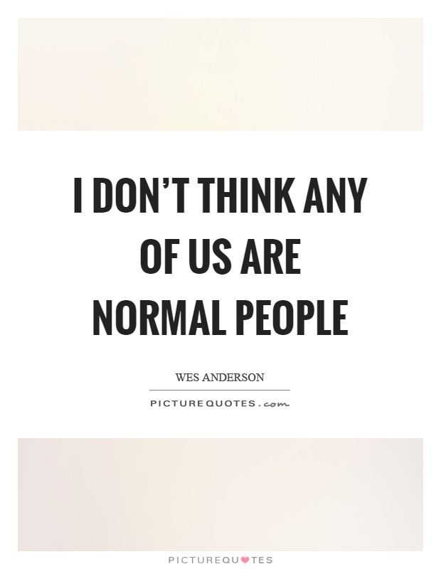 I don't think any of us are normal people Picture Quote #1