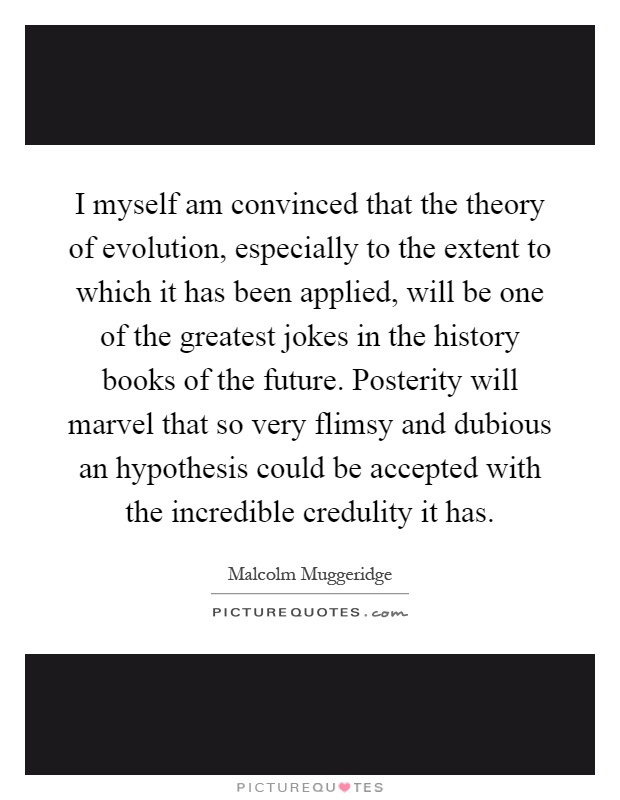I myself am convinced that the theory of evolution, especially to the extent to which it has been applied, will be one of the greatest jokes in the history books of the future. Posterity will marvel that so very flimsy and dubious an hypothesis could be accepted with the incredible credulity it has Picture Quote #1