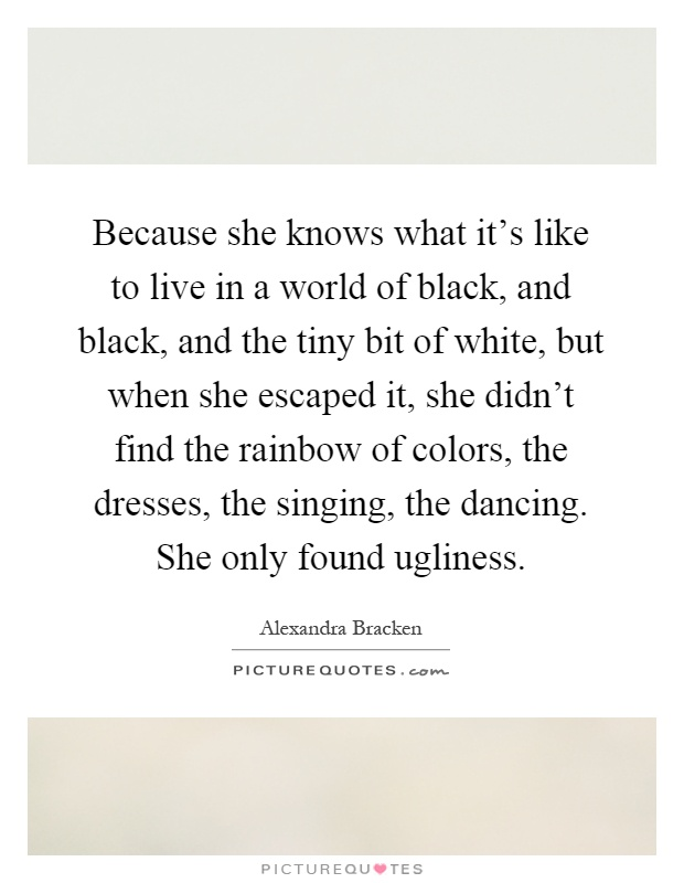 Because she knows what it's like to live in a world of black, and black, and the tiny bit of white, but when she escaped it, she didn't find the rainbow of colors, the dresses, the singing, the dancing. She only found ugliness Picture Quote #1