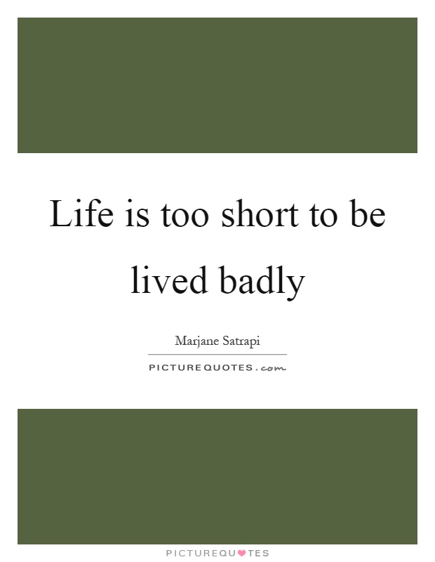 Life is too short to be lived badly Picture Quote #1