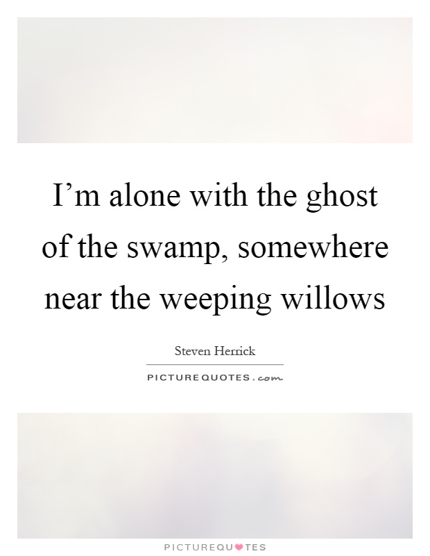 I'm alone with the ghost of the swamp, somewhere near the weeping willows Picture Quote #1