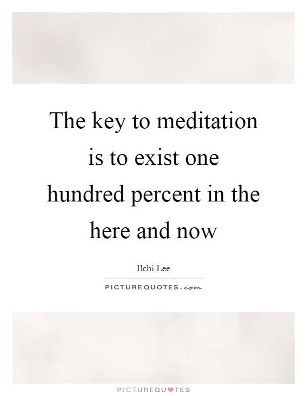 The key to meditation is to exist one hundred percent in the here and now Picture Quote #1
