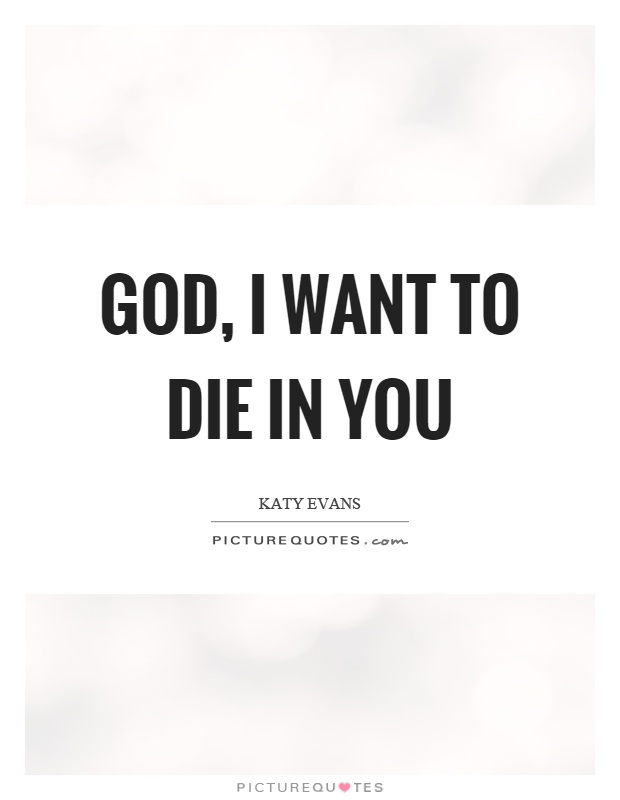 God, I want to die in you Picture Quote #1