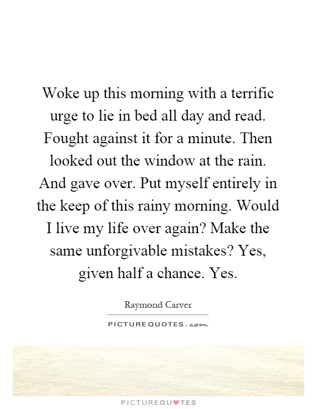 Woke up this morning with a terrific urge to lie in bed all day and read. Fought against it for a minute. Then looked out the window at the rain. And gave over. Put myself entirely in the keep of this rainy morning. Would I live my life over again? Make the same unforgivable mistakes? Yes, given half a chance. Yes Picture Quote #1