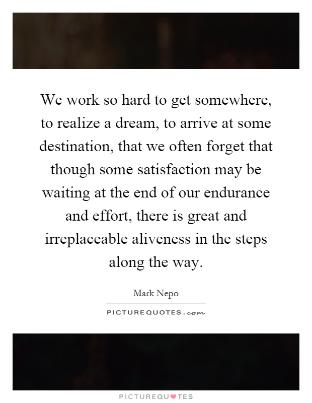 We work so hard to get somewhere, to realize a dream, to arrive at some destination, that we often forget that though some satisfaction may be waiting at the end of our endurance and effort, there is great and irreplaceable aliveness in the steps along the way Picture Quote #1