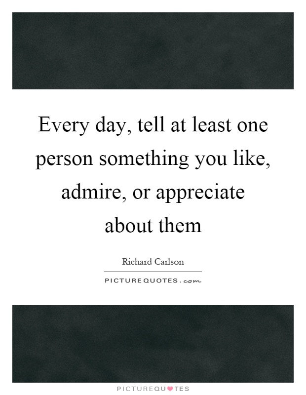 Every day, tell at least one person something you like, admire, or appreciate about them Picture Quote #1
