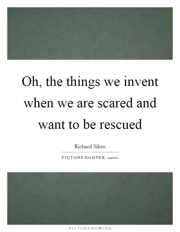 Oh, the things we invent when we are scared and want to be rescued Picture Quote #1