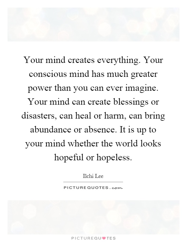 Your mind creates everything. Your conscious mind has much greater power than you can ever imagine. Your mind can create blessings or disasters, can heal or harm, can bring abundance or absence. It is up to your mind whether the world looks hopeful or hopeless Picture Quote #1