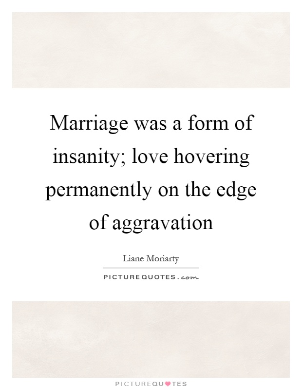 Marriage was a form of insanity; love hovering permanently on the edge of aggravation Picture Quote #1