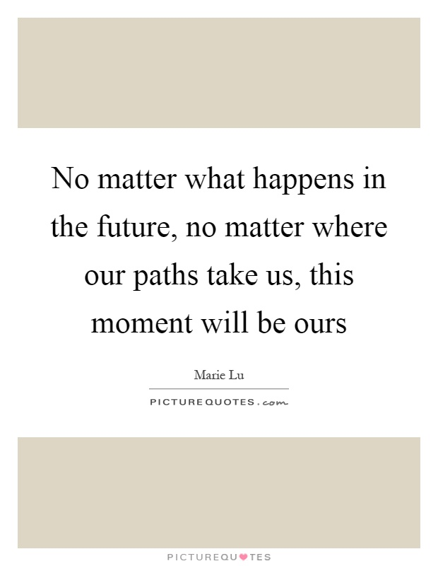 No matter what happens in the future, no matter where our paths take us, this moment will be ours Picture Quote #1