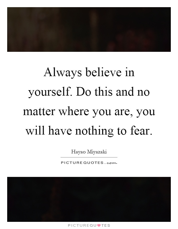 Always believe in yourself. Do this and no matter where you are, you will have nothing to fear Picture Quote #1