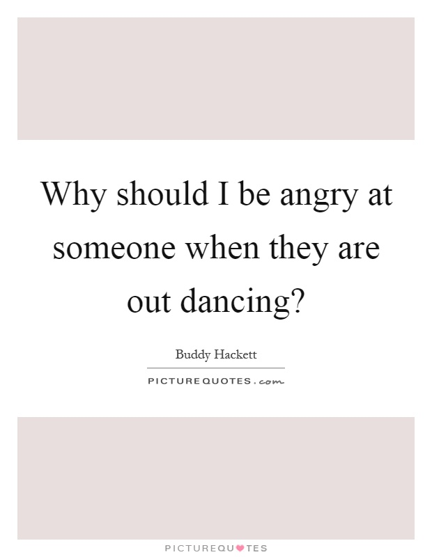 Why should I be angry at someone when they are out dancing? Picture Quote #1