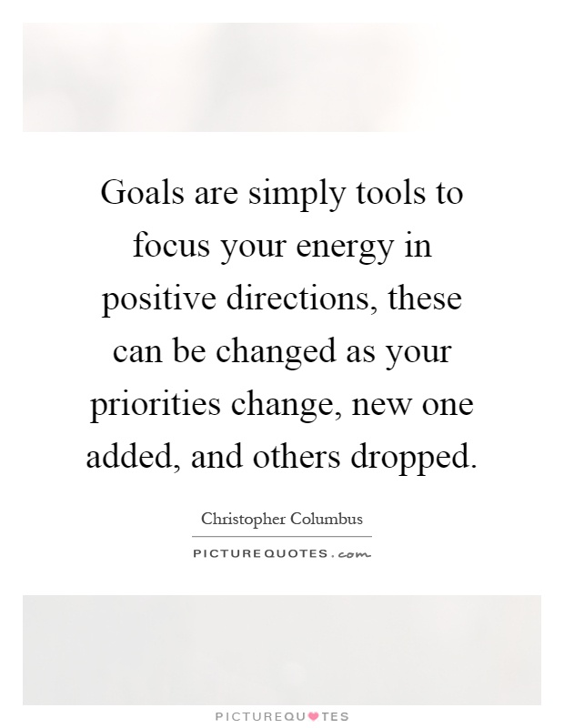 Goals are simply tools to focus your energy in positive directions, these can be changed as your priorities change, new one added, and others dropped Picture Quote #1