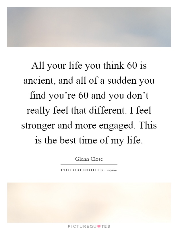 All your life you think 60 is ancient, and all of a sudden you find you're 60 and you don't really feel that different. I feel stronger and more engaged. This is the best time of my life Picture Quote #1