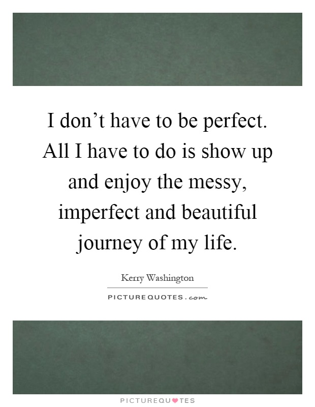 I don't have to be perfect. All I have to do is show up and enjoy the messy, imperfect and beautiful journey of my life Picture Quote #1