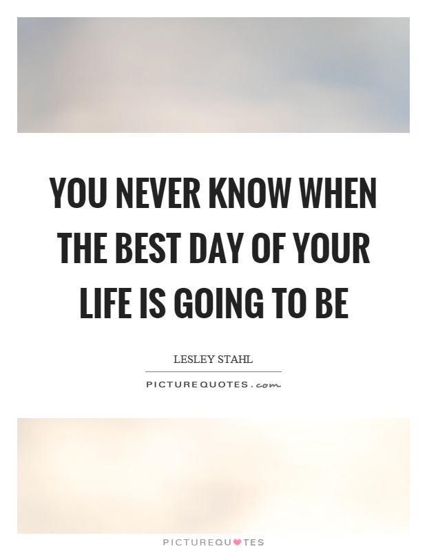 You never know when the best day of your life is going to be Picture Quote #1