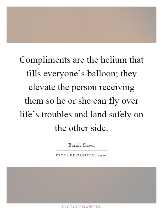 Compliments are the helium that fills everyone's balloon; they elevate the person receiving them so he or she can fly over life's troubles and land safely on the other side Picture Quote #1